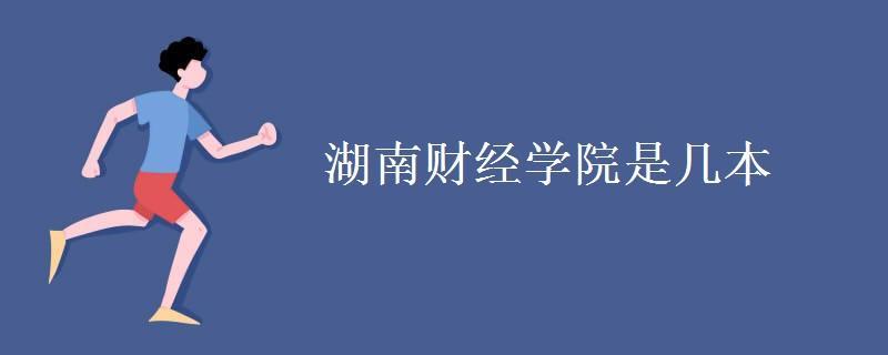 湖南财经学院是几本【推荐】